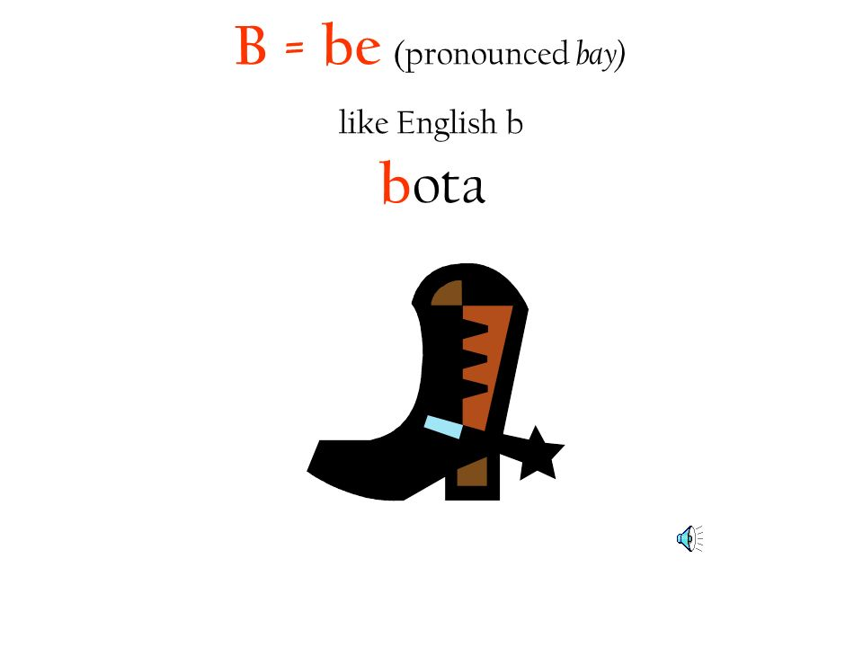 B = be (pronounced bay) like English b bota