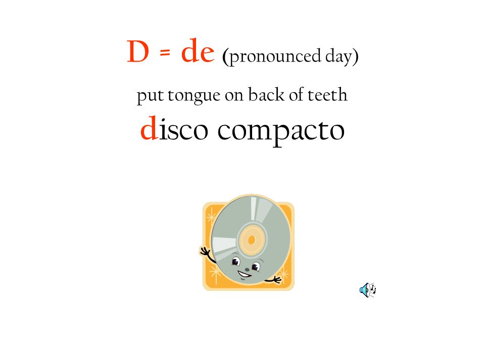 D = de (pronounced day) put tongue on back of teeth disco compacto