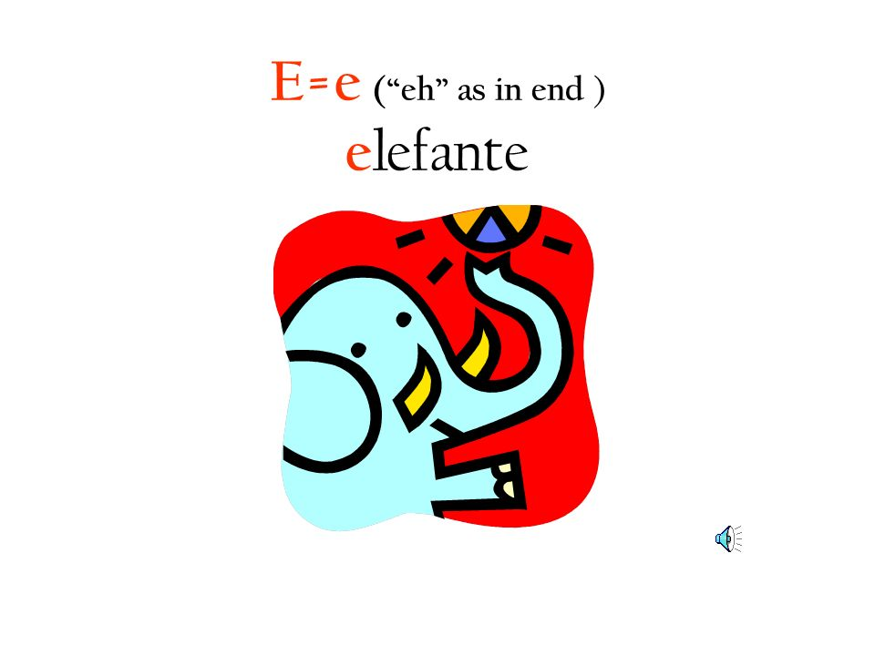 E=e ( eh as in end ) elefante