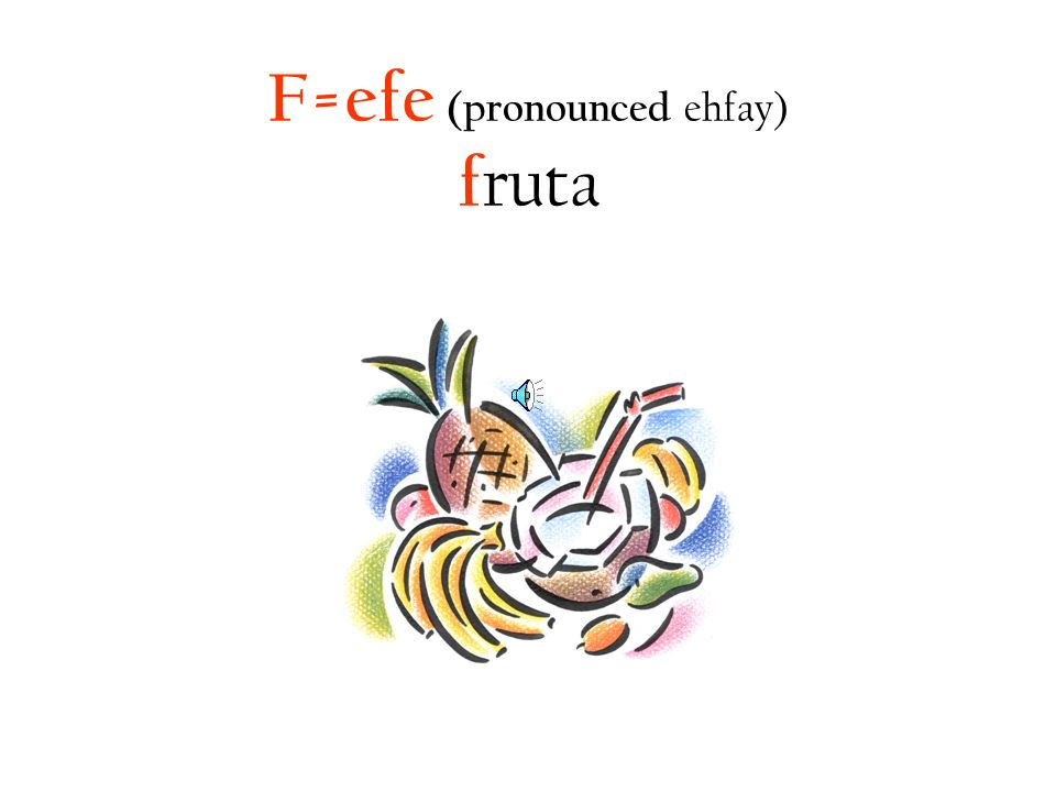 F=efe (pronounced ehfay) fruta