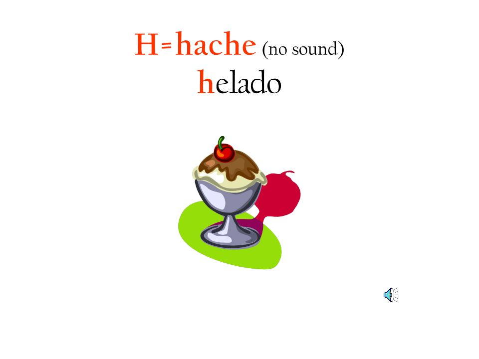 H=hache (no sound) helado