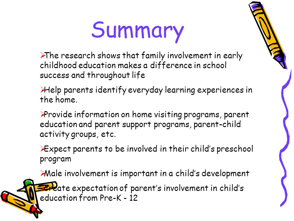Summary The research shows that family involvement in early childhood education makes a difference in school success and throughout life.