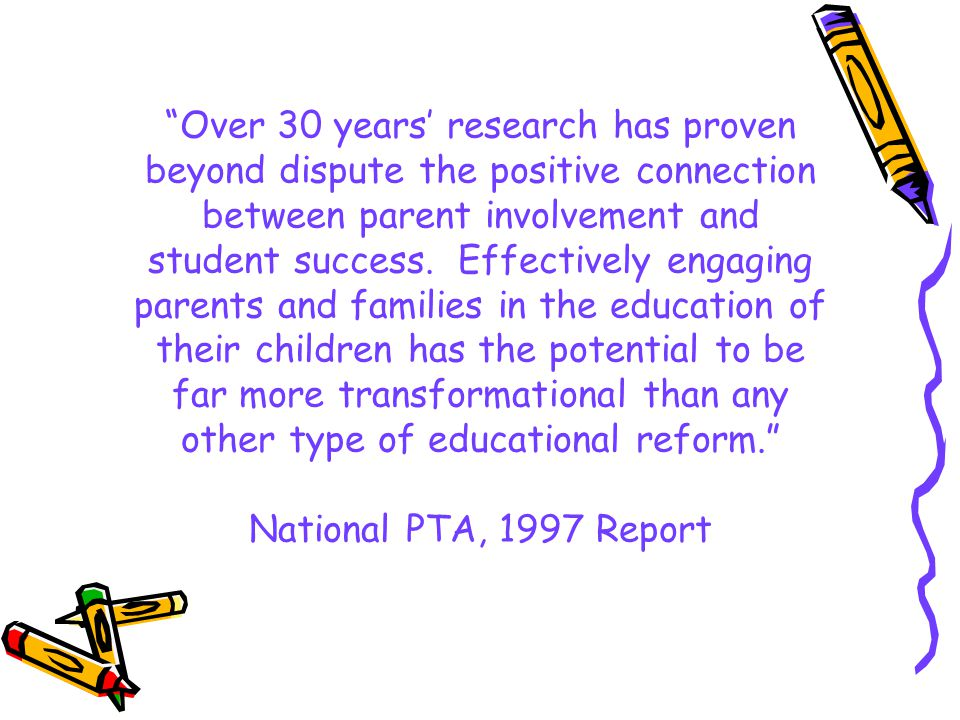 Over 30 years' research has proven beyond dispute the positive connection between parent involvement and student success. Effectively engaging parents and families in the education of their children has the potential to be far more transformational than any other type of educational reform. National PTA, 1997 Report