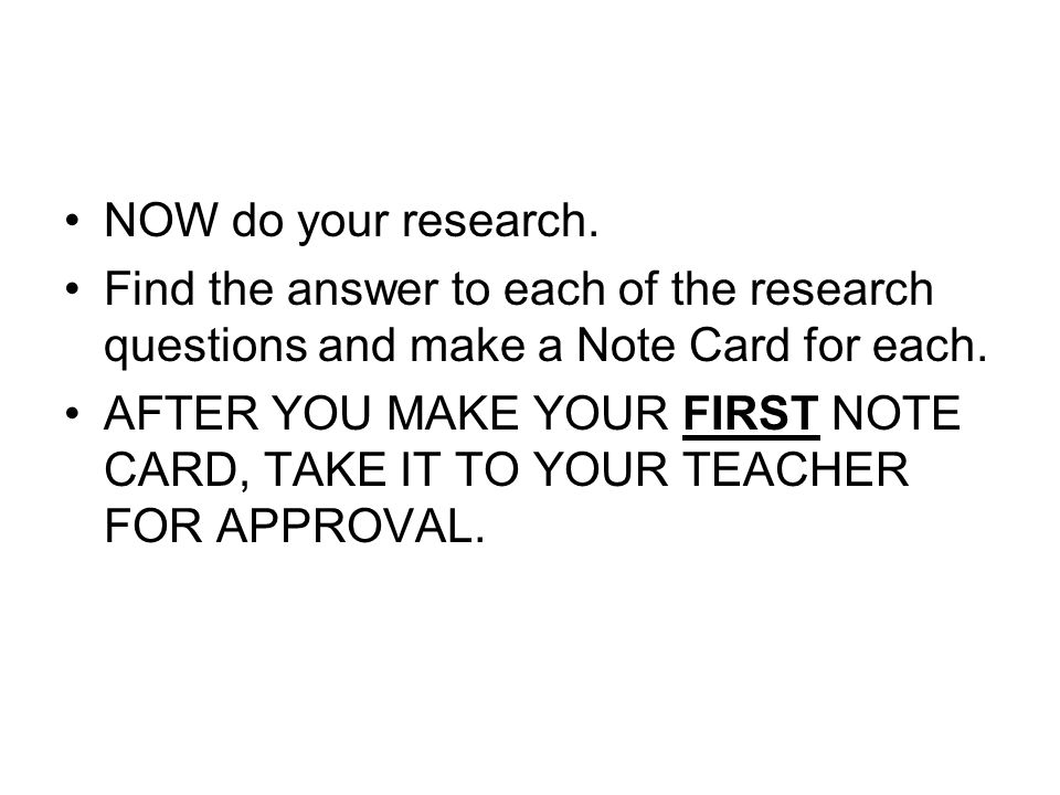 NOW do your research. Find the answer to each of the research questions and make a Note Card for each.