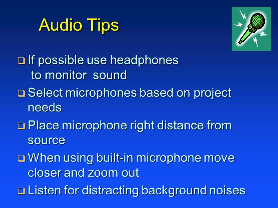 Audio Tips If possible use headphones to monitor sound