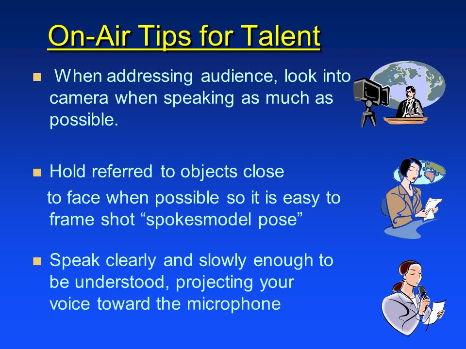 On-Air Tips for Talent When addressing audience, look into camera when speaking as much as possible.