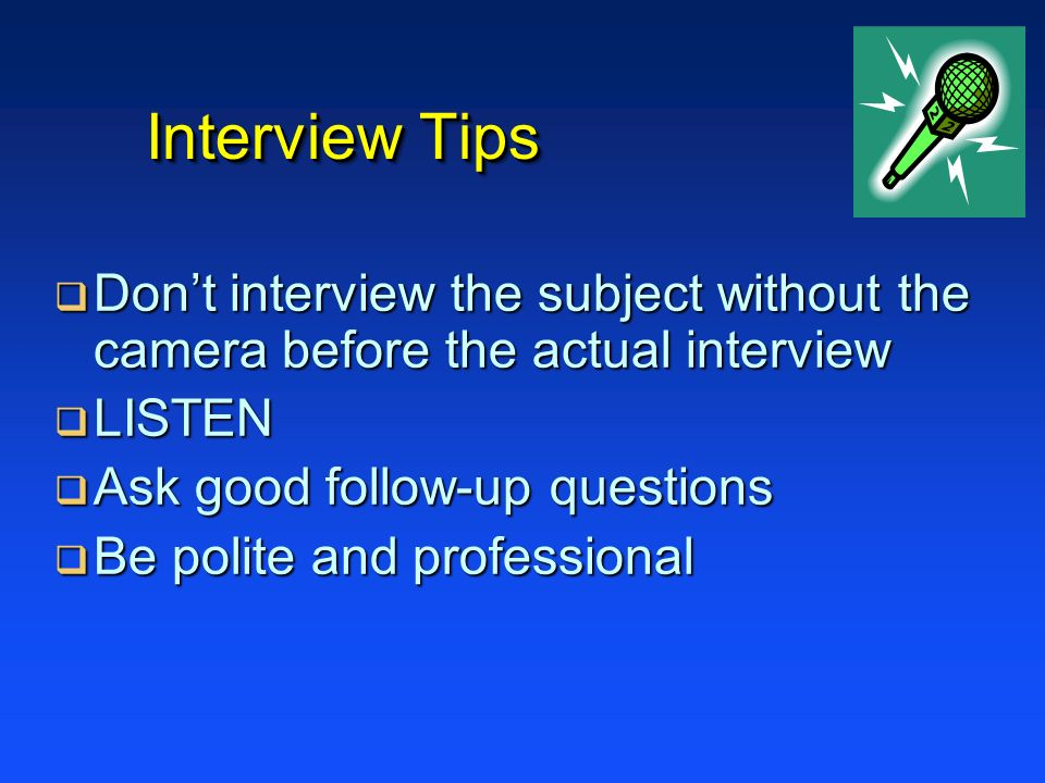 Interview Tips Don't interview the subject without the camera before the actual interview. LISTEN.