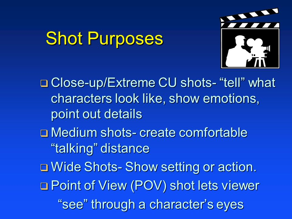 Shot Purposes Close-up/Extreme CU shots- tell what characters look like, show emotions, point out details.