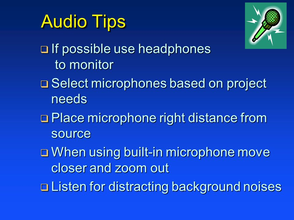 Audio Tips If possible use headphones to monitor