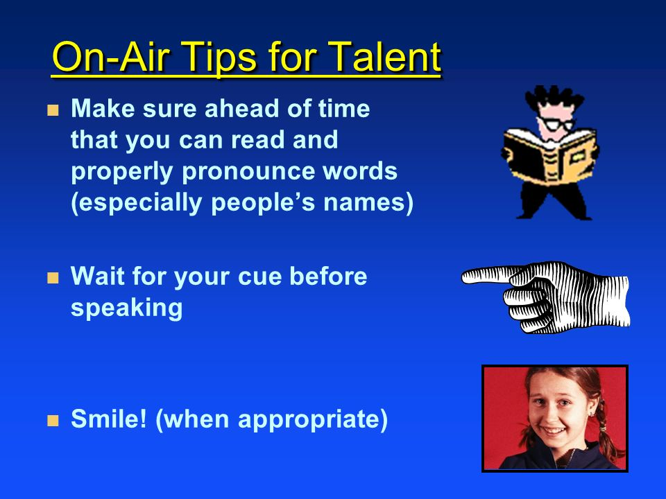 On-Air Tips for Talent Make sure ahead of time that you can read and properly pronounce words (especially people's names)