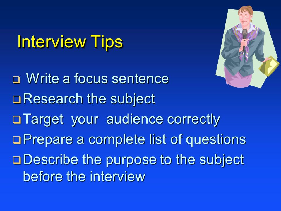 Interview Tips Research the subject Target your audience correctly