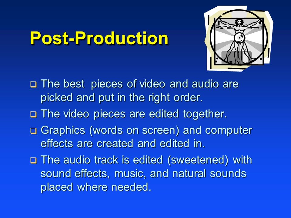 Post-Production The best pieces of video and audio are picked and put in the right order. The video pieces are edited together.