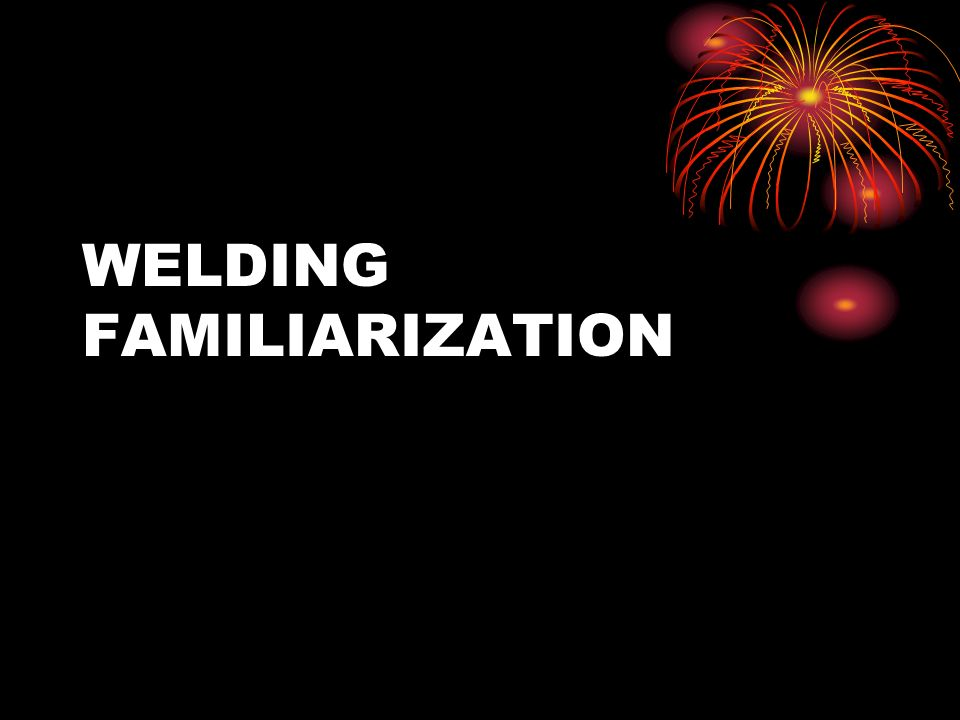 WELDING FAMILIARIZATION