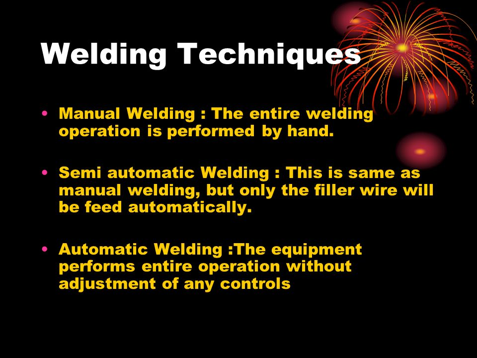 Welding Techniques Manual Welding : The entire welding operation is performed by hand.