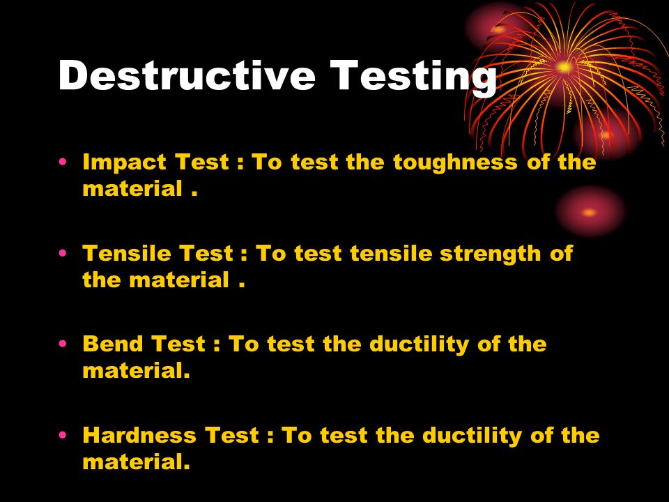 Destructive Testing Impact Test : To test the toughness of the material . Tensile Test : To test tensile strength of the material .