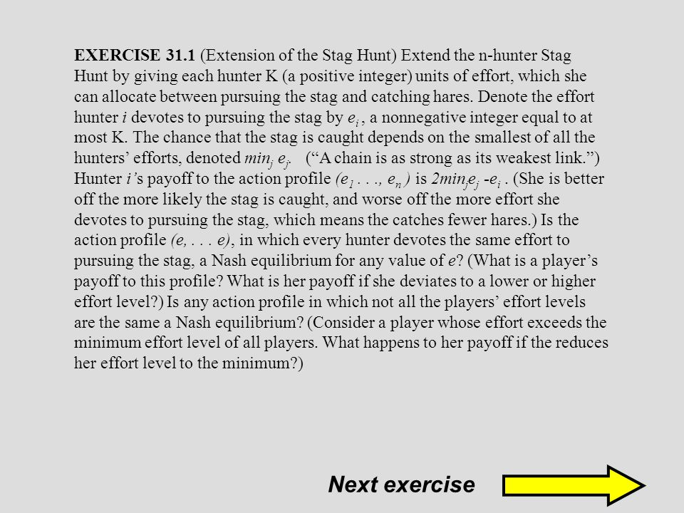 EXERCISE 31.1 (Extension of the Stag Hunt) Extend the n-hunter Stag Hunt by giving each hunter K (a positive integer) units of effort, which she can allocate between pursuing the stag and catching hares. Denote the effort hunter i devotes to pursuing the stag by ei , a nonnegative integer equal to at most K. The chance that the stag is caught depends on the smallest of all the hunters' efforts, denoted minj ej. ( A chain is as strong as its weakest link. ) Hunter i's payoff to the action profile (e1 . . ., en ) is 2minjej -ei . (She is better off the more likely the stag is caught, and worse off the more effort she devotes to pursuing the stag, which means the catches fewer hares.) Is the action profile (e, . . . e), in which every hunter devotes the same effort to pursuing the stag, a Nash equilibrium for any value of e (What is a player's payoff to this profile What is her payoff if she deviates to a lower or higher effort level ) Is any action profile in which not all the players' effort levels are the same a Nash equilibrium (Consider a player whose effort exceeds the minimum effort level of all players. What happens to her payoff if the reduces her effort level to the minimum )