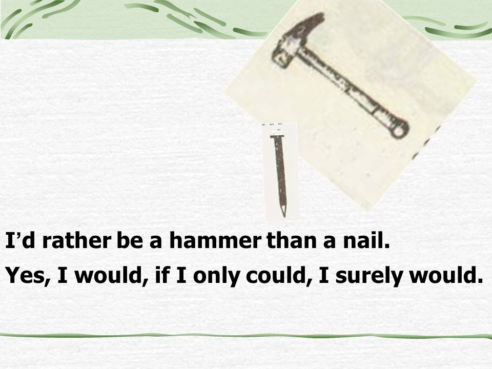 I'd rather be a hammer than a nail.