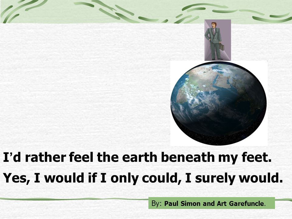 I'd rather feel the earth beneath my feet.