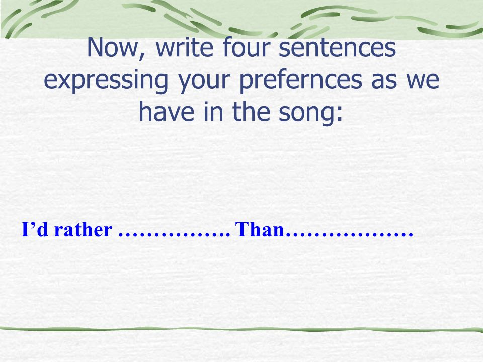 Now, write four sentences expressing your prefernces as we have in the song: