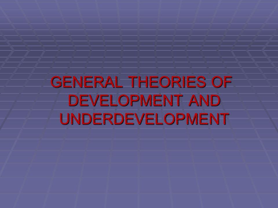 GENERAL THEORIES OF DEVELOPMENT AND UNDERDEVELOPMENT