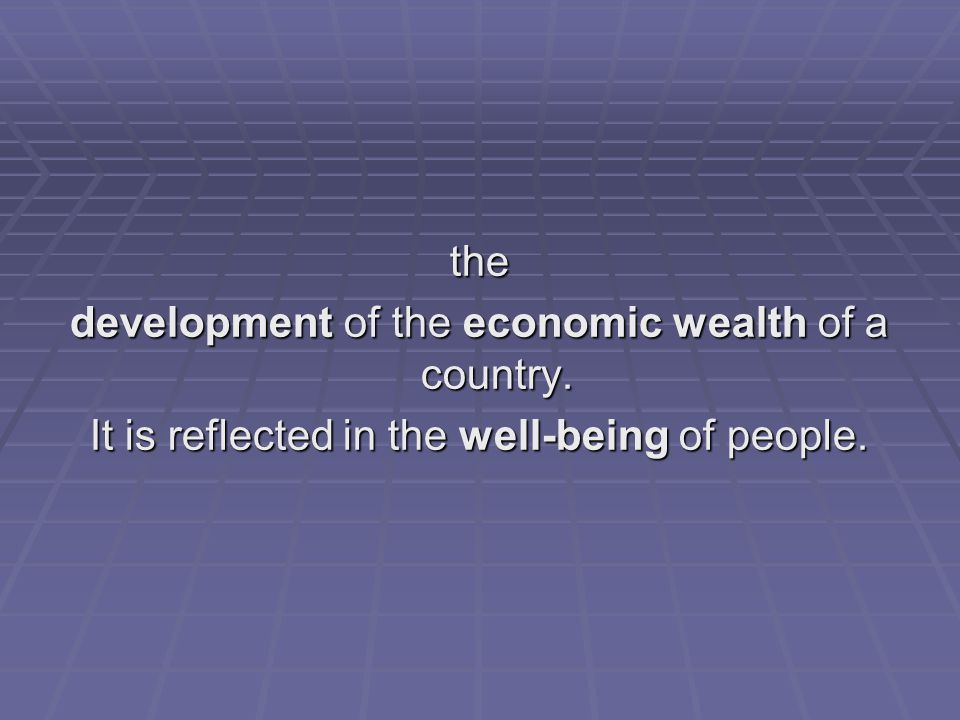 development of the economic wealth of a country.
