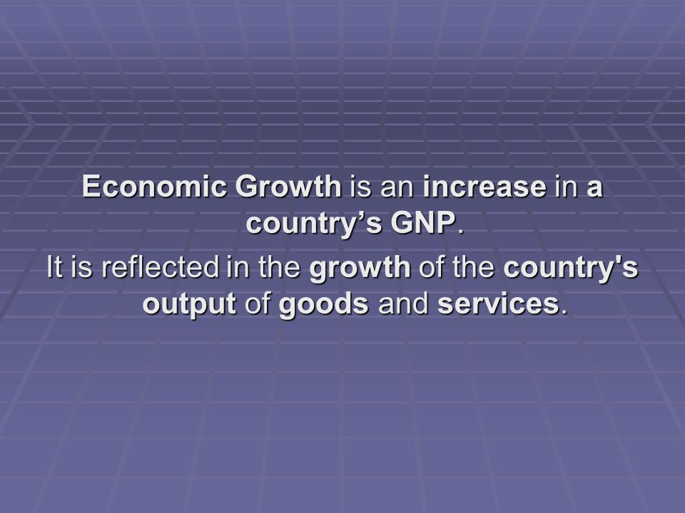 Economic Growth is an increase in a country's GNP.