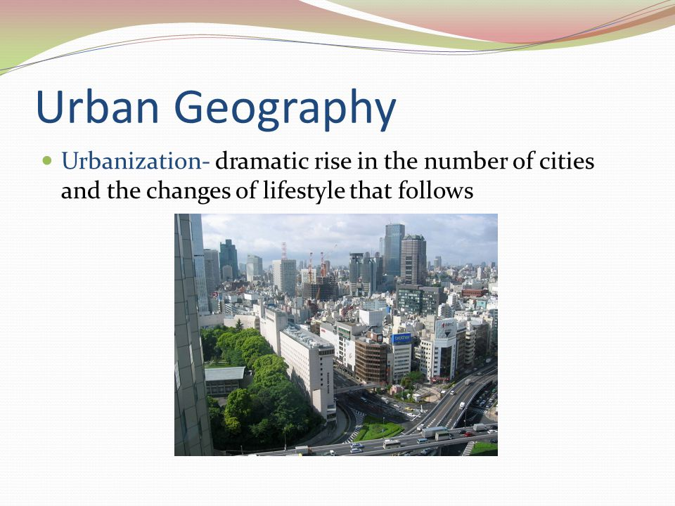Urban Geography Urbanization- dramatic rise in the number of cities and the changes of lifestyle that follows.