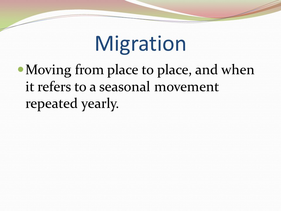Migration Moving from place to place, and when it refers to a seasonal movement repeated yearly.