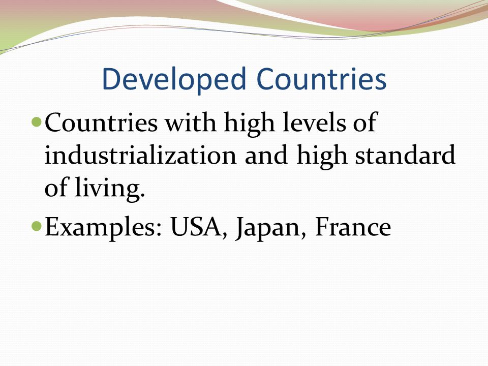 Developed Countries Countries with high levels of industrialization and high standard of living.