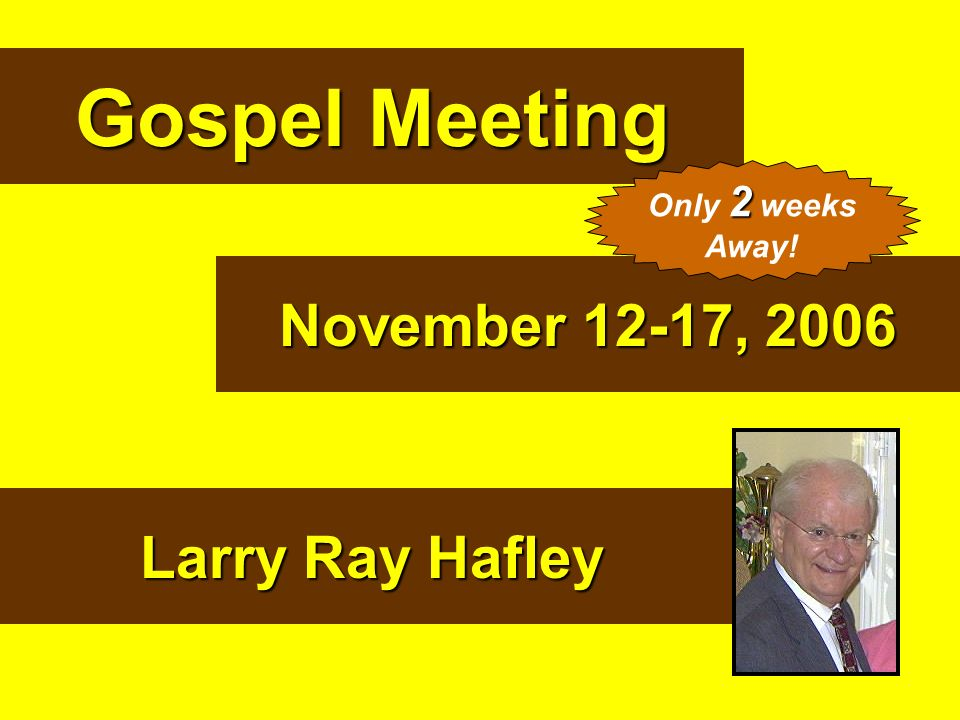 Gospel Meeting November 12-17, 2006 Larry Ray Hafley Only 2 weeks