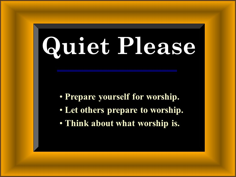Quiet Please Prepare yourself for worship.