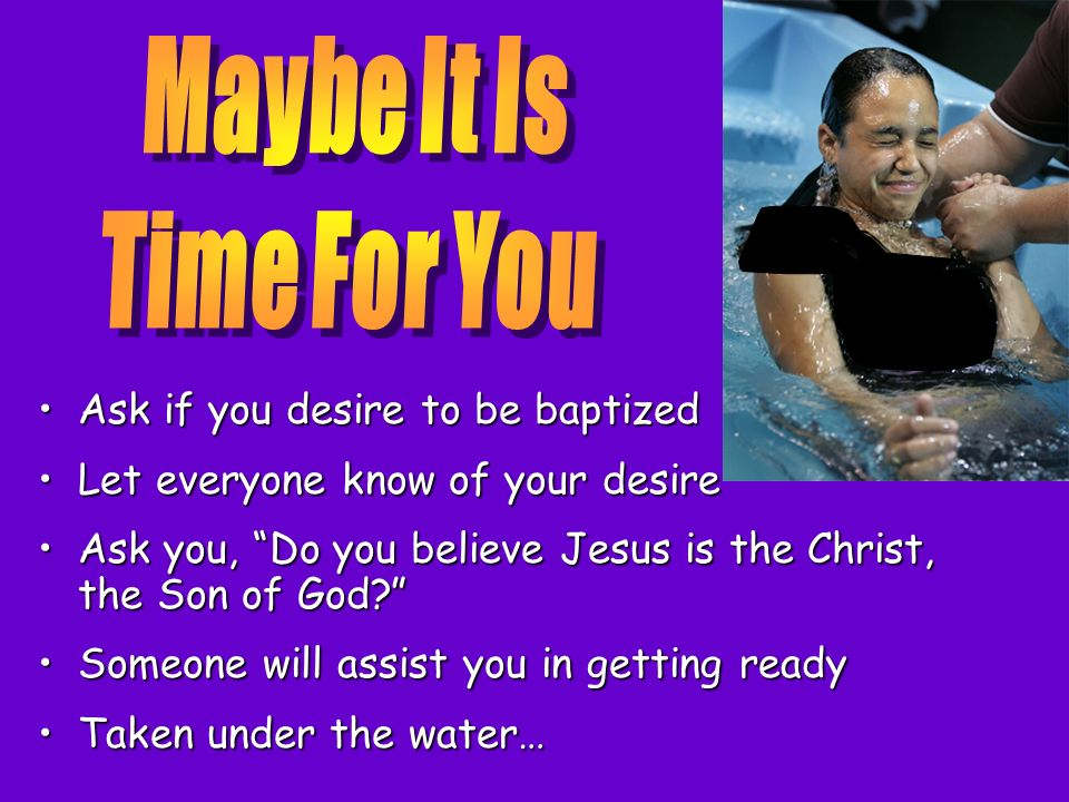 Maybe It Is Time For You Ask if you desire to be baptized