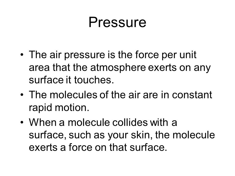 Pressure The air pressure is the force per unit area that the atmosphere exerts on any surface it touches.