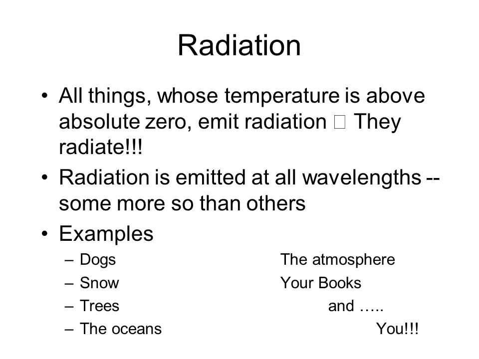 Radiation All things, whose temperature is above absolute zero, emit radiation  They radiate!!!