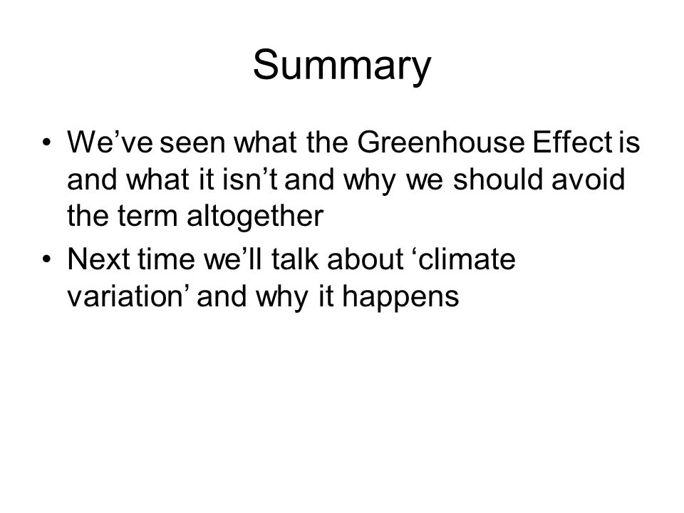 Summary We've seen what the Greenhouse Effect is and what it isn't and why we should avoid the term altogether.