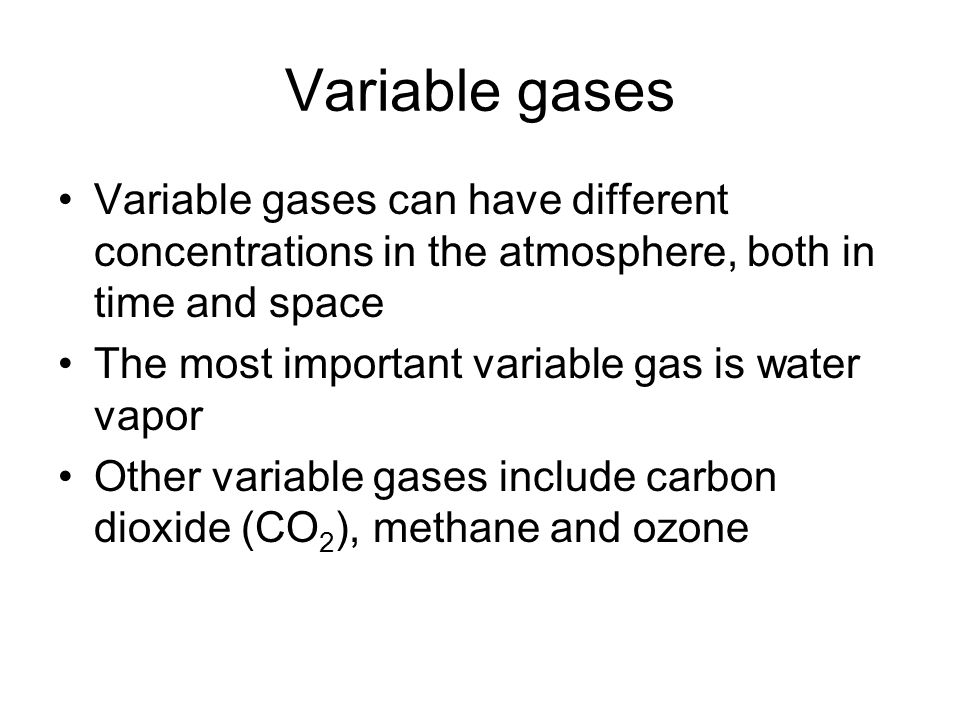 Variable gases Variable gases can have different concentrations in the atmosphere, both in time and space.