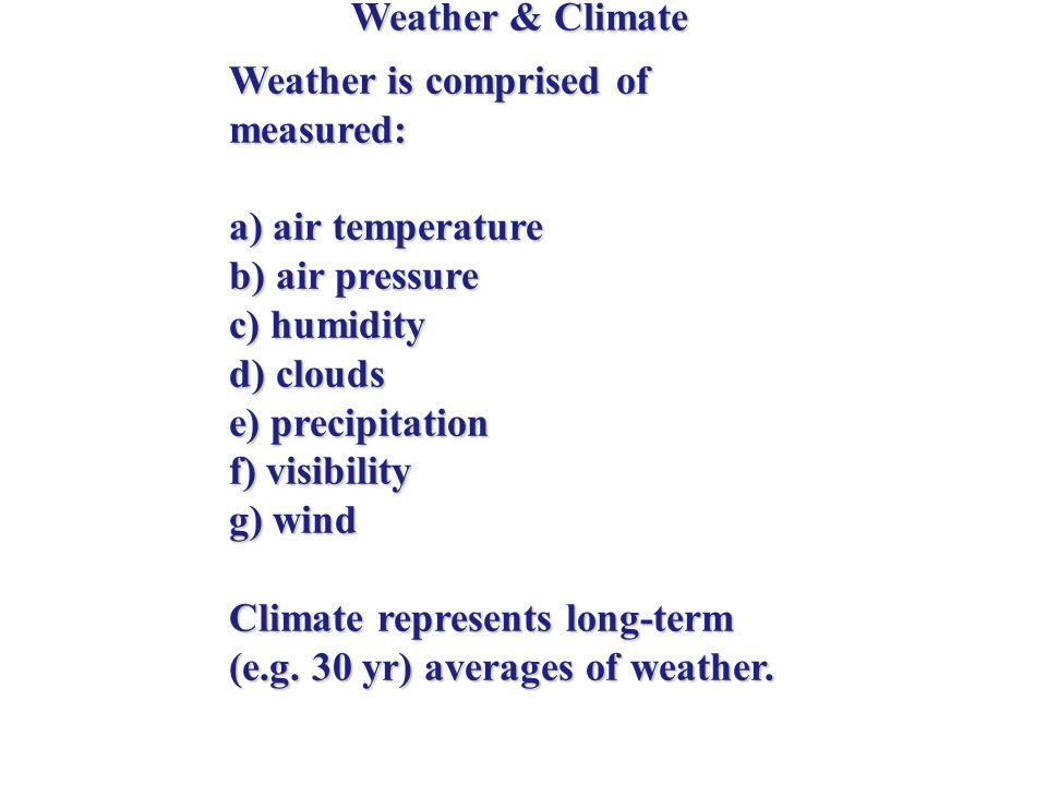 Weather & Climate Weather is comprised of measured: a) air temperature. b) air pressure. c) humidity.