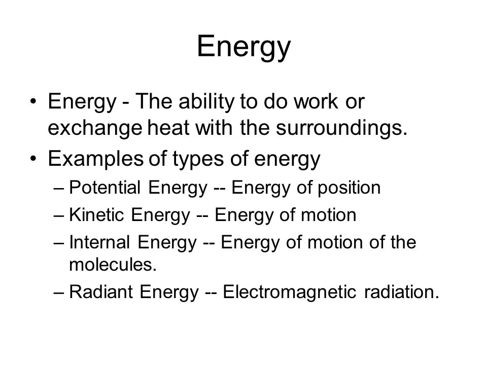 Energy Energy - The ability to do work or exchange heat with the surroundings. Examples of types of energy.