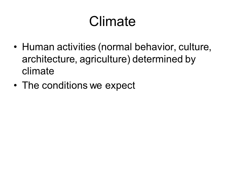 Climate Human activities (normal behavior, culture, architecture, agriculture) determined by climate.