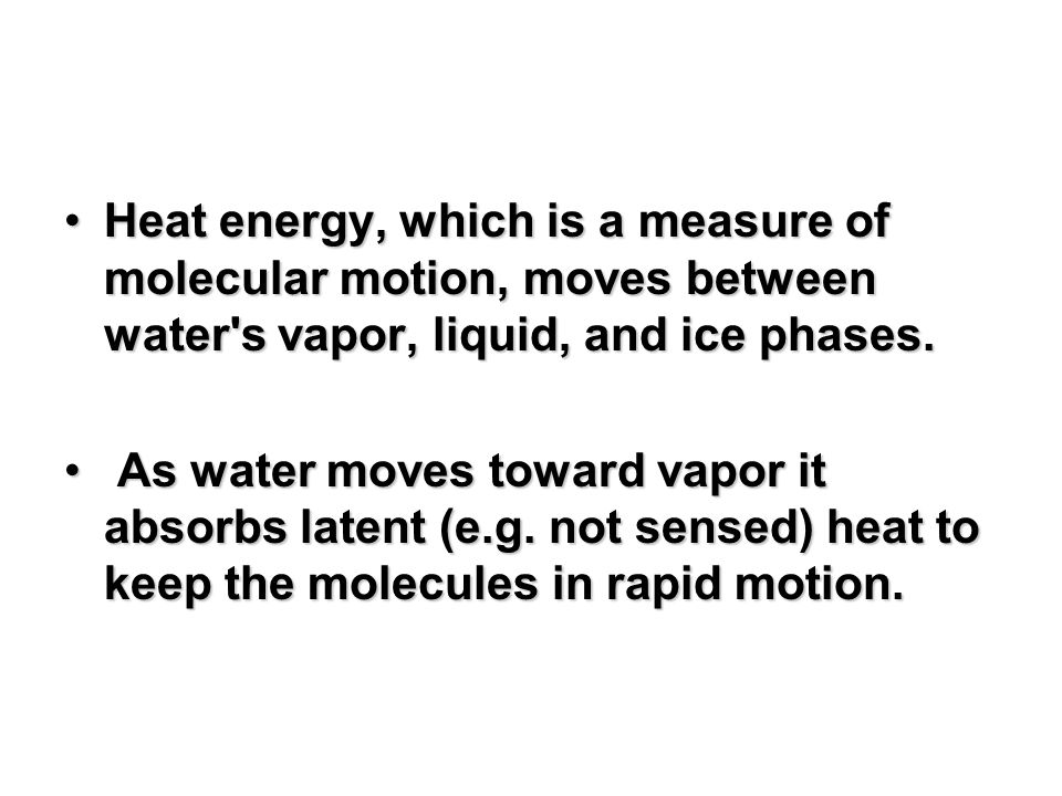 Heat energy, which is a measure of molecular motion, moves between water s vapor, liquid, and ice phases.