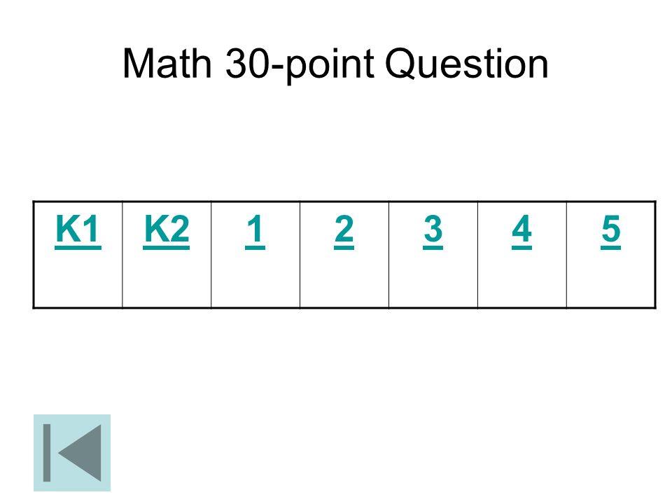 Math 30-point Question K1 K2 1 2 3 4 5