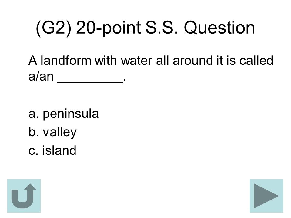 (G2) 20-point S.S. Question A landform with water all around it is called a/an _________. a. peninsula.