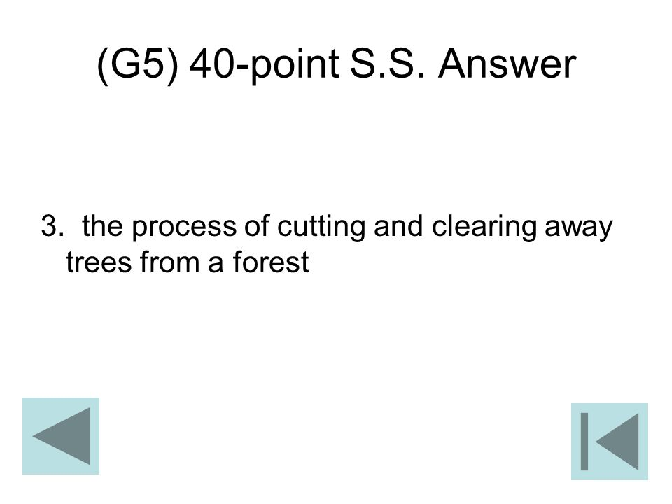 (G5) 40-point S.S. Answer 3. the process of cutting and clearing away trees from a forest
