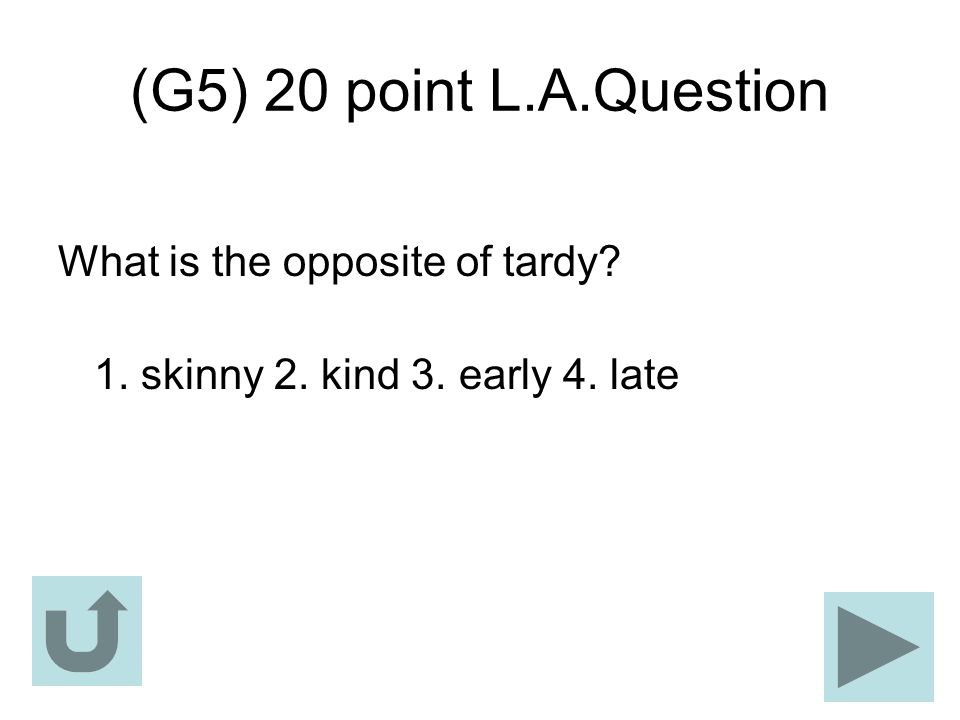 (G5) 20 point L.A.Question What is the opposite of tardy