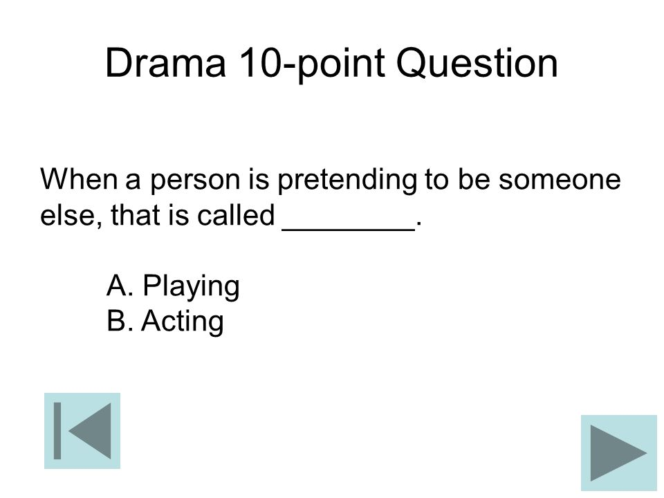 Drama 10-point Question When a person is pretending to be someone else, that is called ________. A. Playing.