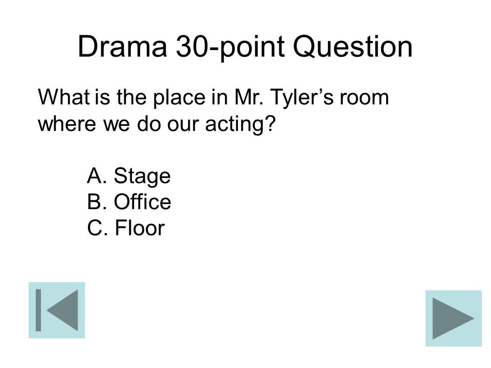 Drama 30-point Question What is the place in Mr. Tyler's room where we do our acting A. Stage. B. Office.