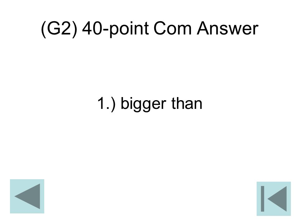 (G2) 40-point Com Answer 1.) bigger than