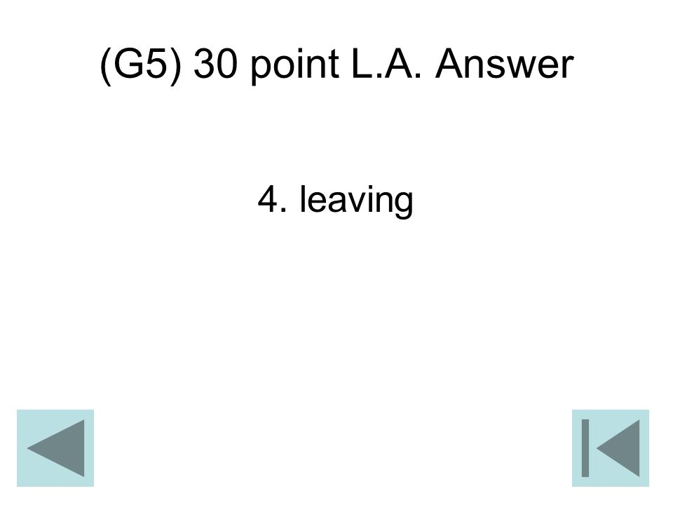 (G5) 30 point L.A. Answer 4. leaving