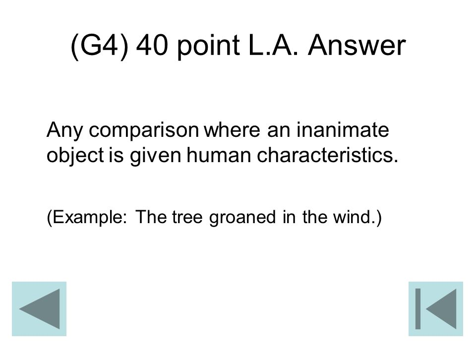 (G4) 40 point L.A. Answer Any comparison where an inanimate object is given human characteristics.