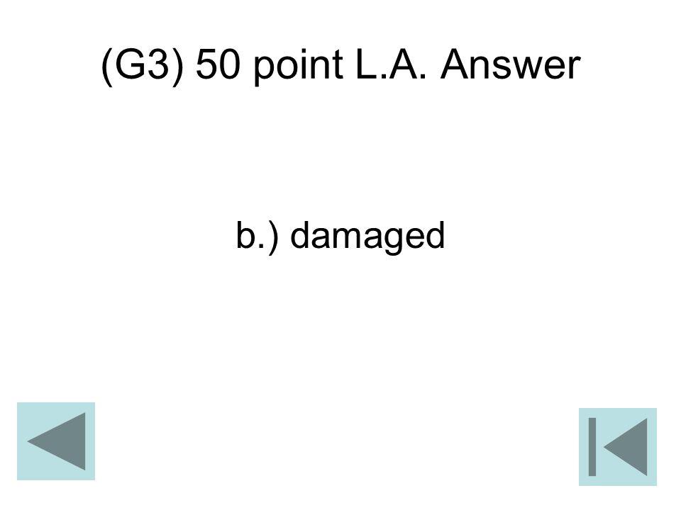 (G3) 50 point L.A. Answer b.) damaged